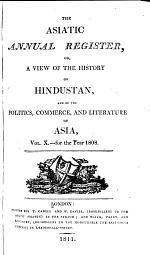 The Asiatic Annual Register, Or, A View of the History of Hindustan, and of the Politics, Commerce and Literature of Asia