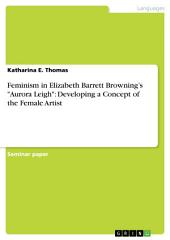 """Feminism in Elizabeth Barrett Browning's """"Aurora Leigh"""": Developing a Concept of the Female Artist"""