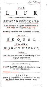 The life of the learned and right reverend Reynold Pecock: S.T.P., lord bishop of St. Asaph and Chichester, in the reign of King Henry VI. Faithfully collected from the records and mss. Being a sequel of the life of Dr. John Wiclif, in order to an introduction to the history of the English reformation