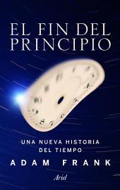 El fin del principio: Una nueva historia del tiempo