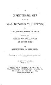 A Constitutional View of the Late War Between the States: Its Causes, Character, Conduct and Results ; Presented in a Series of Colloquies at Liberty Hall, Volume 1