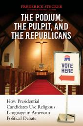 Podium, the Pulpit, and the Republicans, The: How Presidential Candidates Use Religious Language in American Political Debate: How Presidential Candidates Use Religious Language in American Political Debate
