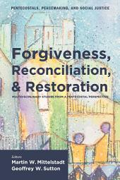 Forgiveness, Reconciliation, and Restoration: Multidisciplinary Studies from a Pentecostal Perspective