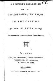 A complete collection of the genuine papers, letters, etc: in the case of John Wilkes, esq
