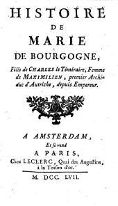 Histoire de Marie de Bourgogne, fille de Charles le Temeraire, femme de Maximilien, premier Archiduc d'Autriche, depuis Empereur