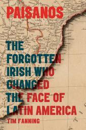 Paisanos: The Forgotten Irish Who Changed the Face of Latin America