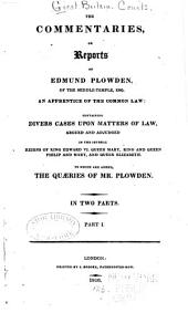 The Commentaries, Or Reports of Edmund Plowden: ... Containing Divers Cases Upon Matters of Law, Argued and Adjudged in the Several Reigns of King Edward VI., Queen Mary, King and Queen Philip and Mary, and Queen Elizabeth [1548-1579], Part 1