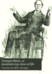 Trumpet Blasts, Or Mountain-top Views of Life: Comprising the Most Earnest Reasonings, Delightful Narratives, Poetic Imageries, Striking Similies, Fearless Denunciations of Wrong and Inspiring Appeals for the Right, that During His Whole Phenonomenal Career Have Been Given to the World
