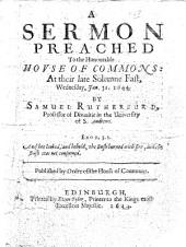 A Sermon Preached to the Honourable House of Commons: at Their Late Solemne Fast, Wednesday, Jan. 31. 1644. By Samuel Rutherfurd ..