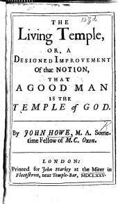 The Living Temple, Or, A Designed Improvement of that Notion, that a Good Man is the Temple of God