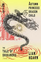 Autumn Princess, Dragon Child: Book 2 in the Tale of Shikanoko
