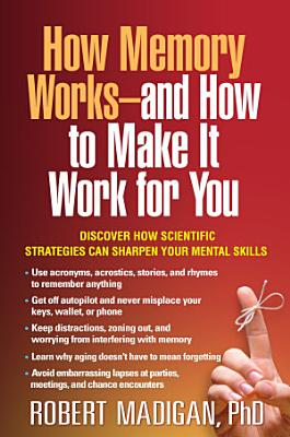 How Memory Works  and How to Make It Work for You