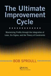 The Ultimate Improvement Cycle: Maximizing Profits through the Integration of Lean, Six Sigma, and the Theory of Constraints