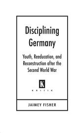 Disciplining Germany: Youth, Reeducation, and Reconstruction after the Second World War