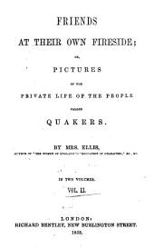 Friends at Their Own Fireside: Or, Pictures of the Private Life of the People Called Quakers, Volume 2