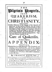 The Pilgrim's Progress, from Quakerism to Christianity ... Together with a Remedy Proposed for the Cure of Quakerism. To which is Added an Appendix: Shewing, Wherein There is a ... Plot Contrived and Carrying on by New-Rome ... Against the Reformed Religion ... With a Challenge to Geo. Whitehead, Etc. [With a Portrait.]