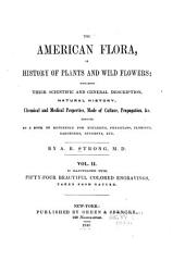 The American Flora: Or History of Plants and Wild Flowers; Containing a Systematic and General Description, Natural History, Chemical and Medical Properties of Over Six Thousand Plants, Accompanied with a Circumstantial Detail of the Medicinal Effects and of the Diseases in which They Have Been Most Successfully Employed, Volume 2
