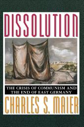 Dissolution: The Crisis of Communism and the End of East Germany