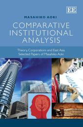 Comparative Institutional Analysis: Theory, Corporations and East Asia. Selected Papers of Masahiko Aoki