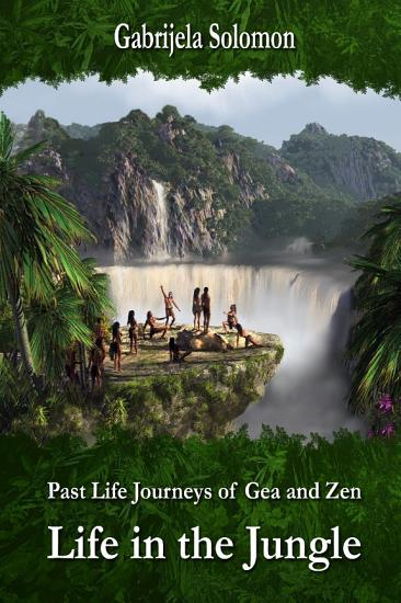 Past Life Journeys of Gea and Zen  Life in the Jungle PDF