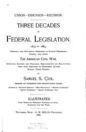Three Decades of Federal Legislation, 1855 to 1885: Personal and Historical Memories of Events Preceding, During and Since the American Civil War ...