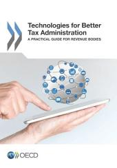 Technologies for Better Tax Administration A Practical Guide for Revenue Bodies: A Practical Guide for Revenue Bodies