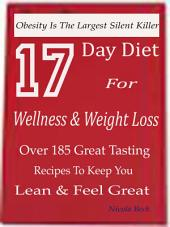 17 Day Diet For Wellness & Weight Loss: Obesity Is The Largest Silent Killer-Over 185 Great Tasting Recipes To Keep You Lean & Feel Great