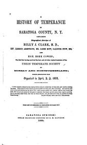 A History of Temperance in Saratoga County, N.Y.: Containing Biographical Sketches of Billy J. Clark, M.D., Rev. Lebbeus Armstrong, Mr. James Mott, Gardner Stow, Esq., and Hon. Esek Cowen; the First Four Having Survived the Last, and All Other Original Members of the Union Temperate Society of Moreau and Northumberland ...
