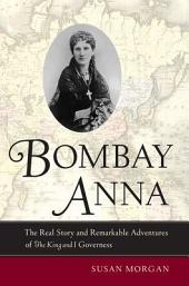 Bombay Anna: The Real Story and Remarkable Adventures of the <i>King and I</i> Governess