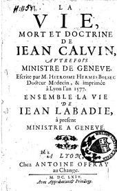 La vie, mort et doctrine de Jean Calvin, autrefois ministre de Geneve: Ensemble la vie de Jean Labadie, à présent ministre à Geneve