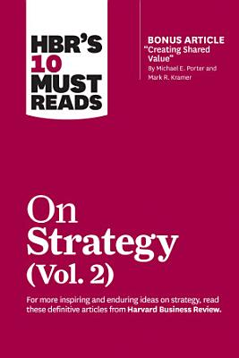 HBR s 10 Must Reads on Strategy  Vol  2  with bonus article  Creating Shared Value  By Michael E  Porter and Mark R  Kramer