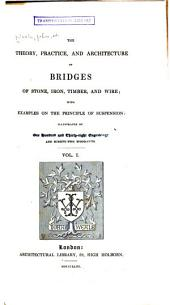 The Theory, Practice, and Architecture of Bridges of Stone, Iron, Timber, and Wire: With Examples on the Priciples of Suspension, Volumes 1-2