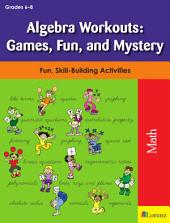 Algebra Workouts: Games, Fun, and Mystery: Fun, Skill-Building Activities