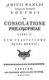 Anicii Manlii Torquati Severini Boethii De Consolatione Philosophiae Libri V.: Cvm Praefatione Petri Bertii, Volume 0
