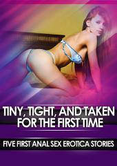 Tiny, Tight, and Taken for the First Time: Five First Anal Sex Erotica Stories