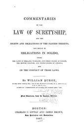 Commentaries on the Law of Suretyship, and the Rights and Obligations of the Parties Thereto, and Herein of Obligations in Solido, Under the Laws of England, Scotland, and Other States of Europe, the British Colonies, and United States of America, and on the Conflict of Those Laws