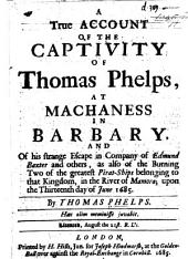A True Account of the Captivity of Thomas Phelps, at Machaness in Barbary, and of His Strange Escape in Company of Edmund Baxter and Others, as Also of the Burning Two of the Greatest Pirat-ships Belonging to that Kingdom, in the River of Mamora: Upon the Thirteenth Day of June 1685