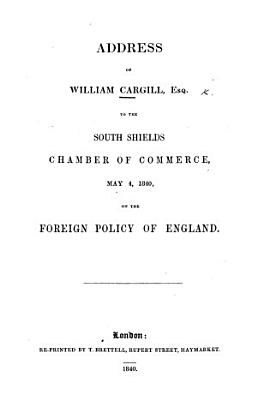 Address of William Cargill  Esq  to the South Shields Chamber of Commerce  May 4  1840  on the foreign policy of England