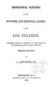 Biographical Sketches of the Founder, and Principal Alumni of the Log College: Together with an Account of the Revivals of Religion, Under Their Ministry