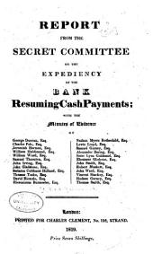 Report from the Secret Committee on the Expediency of the Bank Resuming Cash Payments: With the Minutes of Evidence