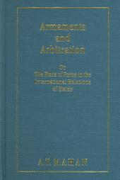 Armaments and Arbitration, Or, The Place of Force in the International Relations of States