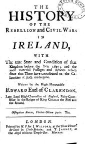 The History of the Rebellion and Civil Wars in Ireland: With the True State and Condition of that Kingdom Before the Year 1640; and the Most Material Passages and Actions which Since that Time Have Contributed to the Calamities it Hath Undergone