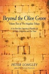 Beyond the Olive Grove: Volume Two of The Magdala Trilogy: A Six-Part Epic Depicting a Plausible Life of Mary Magdalene and Her Times