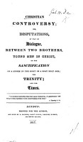 Christian Controversy  or  Disputations  by way of dialogue  between two brothers  young men in Christ  on the sanctification of a sinner in the sight of a most holy God  the Trinity  and the times PDF