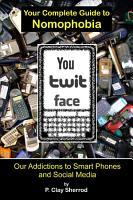 You Twit Face  Your Complete Guide to Nomophobia PDF