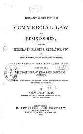 Bryant & Stratton's Commercial Law for Business Men: Including Merchants, Farmers, Mechanics, Etc. and Book of Reference for the Legal Profession, Adapted to All the States of the Union. To be Used as a Text-book for Law Schools and Commercial Colleges, with a Large Variety of Practical Forms Most Commonly Required in Business Transactions