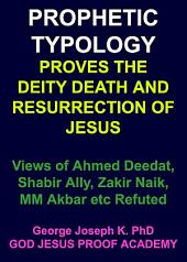 PROPHETIC TYPOLOGY PROVES THE DEITY, DEATH AND RESURRECTION OF JESUS: Views of Ahmed Deedat, Shabir Ally, Zakir Naik, MM Akbar etc Refuted
