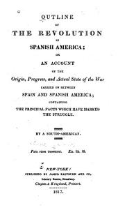 Outline of the revolution in Spanish America, or, An account of the origin, progress and actual state of the war carried on between Spain and Spanish America: containing the principal facts which have marked the struggle