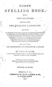 Cobb's Spelling Book: Being a Just Standard for Pronouncing the English Language ... Designed to Teach the Orthography and Orthoepy of J. Walker