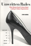 Unwritten Rules. What Women Need To Know About Leading In Today's Organizations